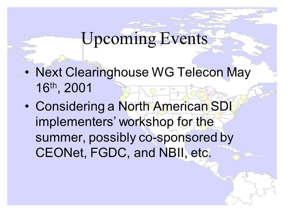 Upcoming Events Next Clearinghouse WG Telecon May 16 th, 2001 Considering a North American SDI implementers' workshop for the summer, possibly co-sponsored by CEONet, FGDC, and NBII, etc.