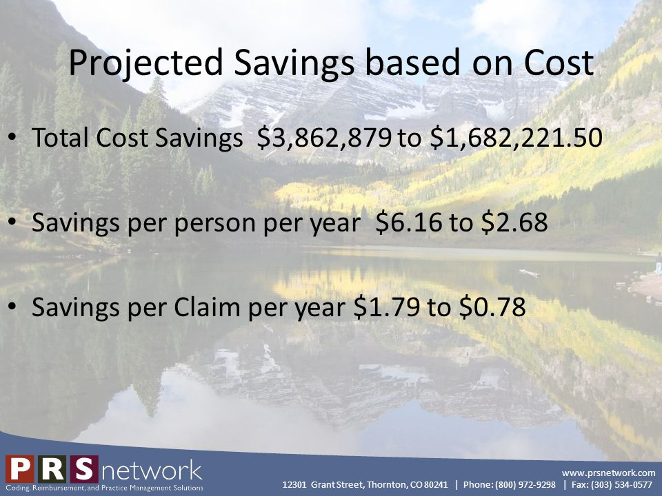 www.prsnetwork.com 12301 Grant Street, Thornton, CO 80241 | Phone: (800) 972-9298 | Fax: (303) 534-0577 Projected Savings based on Cost Total Cost Savings $3,862,879 to $1,682,221.50 Savings per person per year $6.16 to $2.68 Savings per Claim per year $1.79 to $0.78