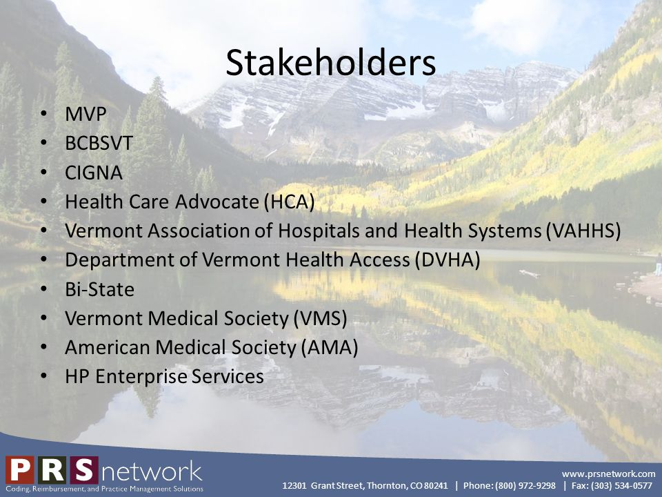 www.prsnetwork.com 12301 Grant Street, Thornton, CO 80241 | Phone: (800) 972-9298 | Fax: (303) 534-0577 Stakeholders MVP BCBSVT CIGNA Health Care Advocate (HCA) Vermont Association of Hospitals and Health Systems (VAHHS) Department of Vermont Health Access (DVHA) Bi-State Vermont Medical Society (VMS) American Medical Society (AMA) HP Enterprise Services