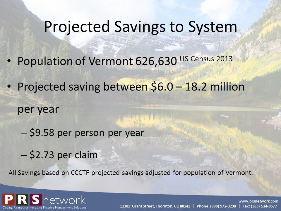 www.prsnetwork.com 12301 Grant Street, Thornton, CO 80241   Phone: (800) 972-9298   Fax: (303) 534-0577 Projected Savings based on Administrative Cost Assumptions 2,163,830 claims per year (Vermont Act 150 2013 report) 6.8% claims denial surrounding potential edits.