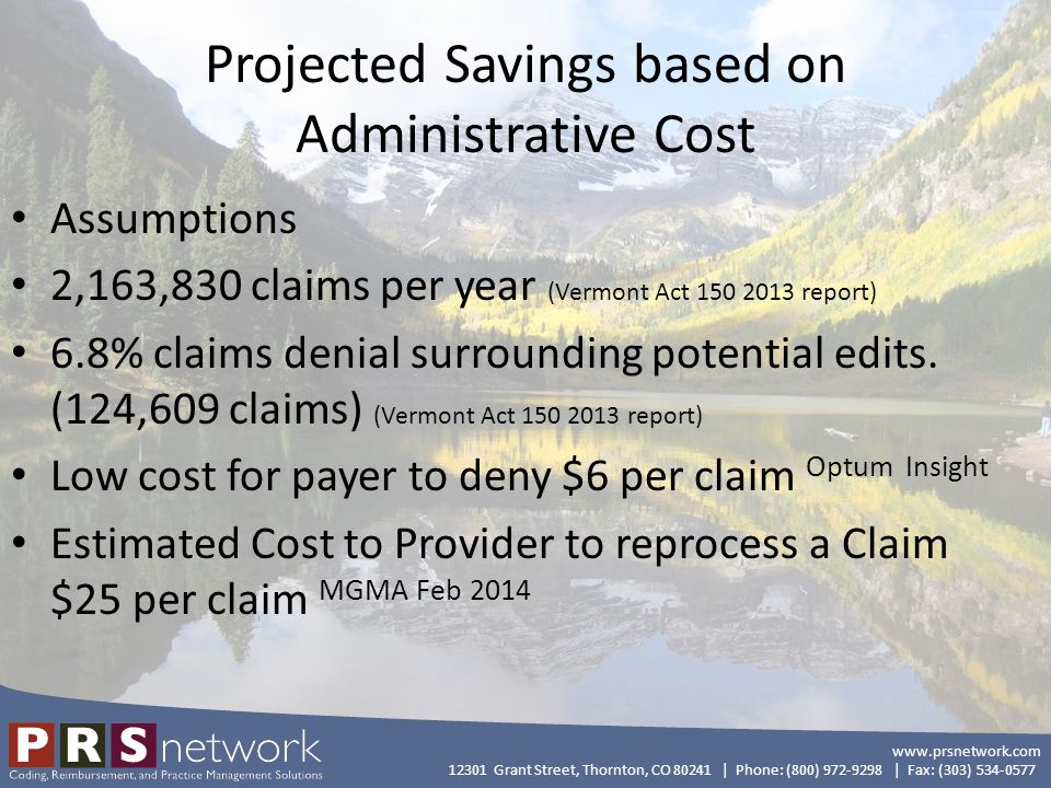 www.prsnetwork.com 12301 Grant Street, Thornton, CO 80241 | Phone: (800) 972-9298 | Fax: (303) 534-0577 Projected Savings based on Administrative Cost Assumptions 2,163,830 claims per year (Vermont Act 150 2013 report) 6.8% claims denial surrounding potential edits.