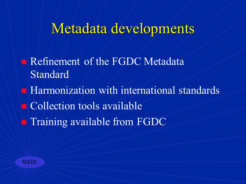 NSDI The uses of metadata Provides documentation of existing internal geospatial data resources within an organization (inventory) Permits structured search and comparison of held spatial data by others (advertising) Provides end-users with adequate information to take the data and use it in an appropriate context (liability)