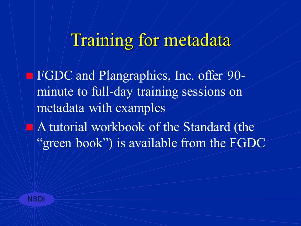 NSDI Collection tools for metadata Recent survey revealed 18 individual metadata software systems available for entry and management of FGDC metadata PC, UNIX, and Web-based solutions are available from non-commercial and commercial sources