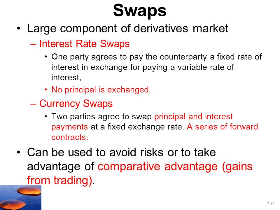 17-18 Swaps Large component of derivatives market –Interest Rate Swaps One party agrees to pay the counterparty a fixed rate of interest in exchange f