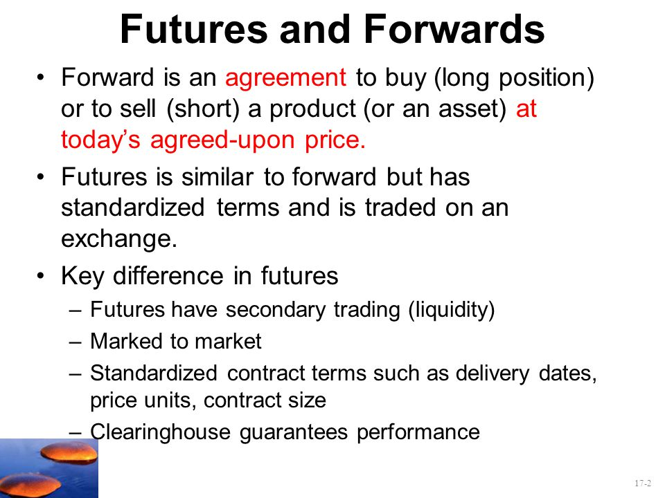 17-3 Key Terms for Futures Contracts The Futures price: agreed-upon price paid at maturity Long position: Agrees to purchase the underlying asset at the stated futures price at contract maturity Short position: Agrees to deliver the underlying asset at the stated futures price at contract maturity Profits (accumulated) on long and short positions –Long = Futures price at the moment minus original futures price –Short = Original futures price minus futures price at the moment