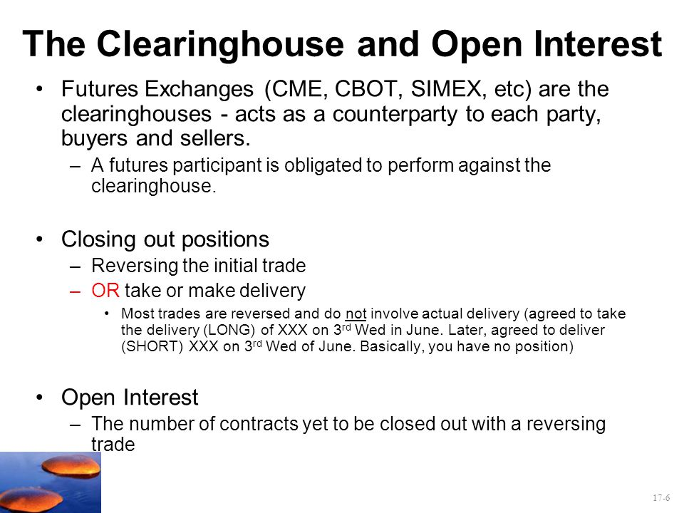 17-6 The Clearinghouse and Open Interest Futures Exchanges (CME, CBOT, SIMEX, etc) are the clearinghouses - acts as a counterparty to each party, buye