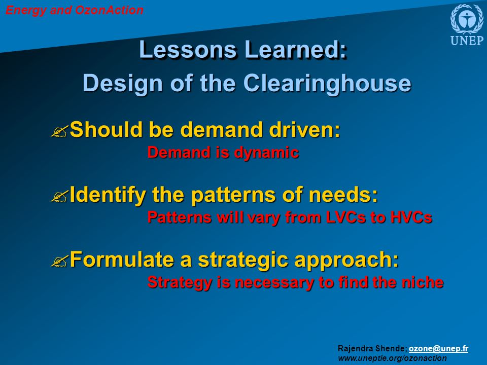 Energy and OzonAction Rajendra Shende; ozone@unep.frozone@unep.fr www.uneptie.org/ozonaction Lessons Learned: Should be demand driven: Demand is dynamic Identify the patterns of needs: Patterns will vary from LVCs to HVCs Formulate a strategic approach: Strategy is necessary to find the niche Design of the Clearinghouse