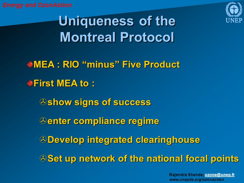 Energy and OzonAction Rajendra Shende; ozone@unep.frozone@unep.fr www.uneptie.org/ozonaction Uniqueness of the Montreal Protocol MEA : RIO minus Five Product First MEA to : > show signs of success > enter compliance regime > Develop integrated clearinghouse > Set up network of the national focal points