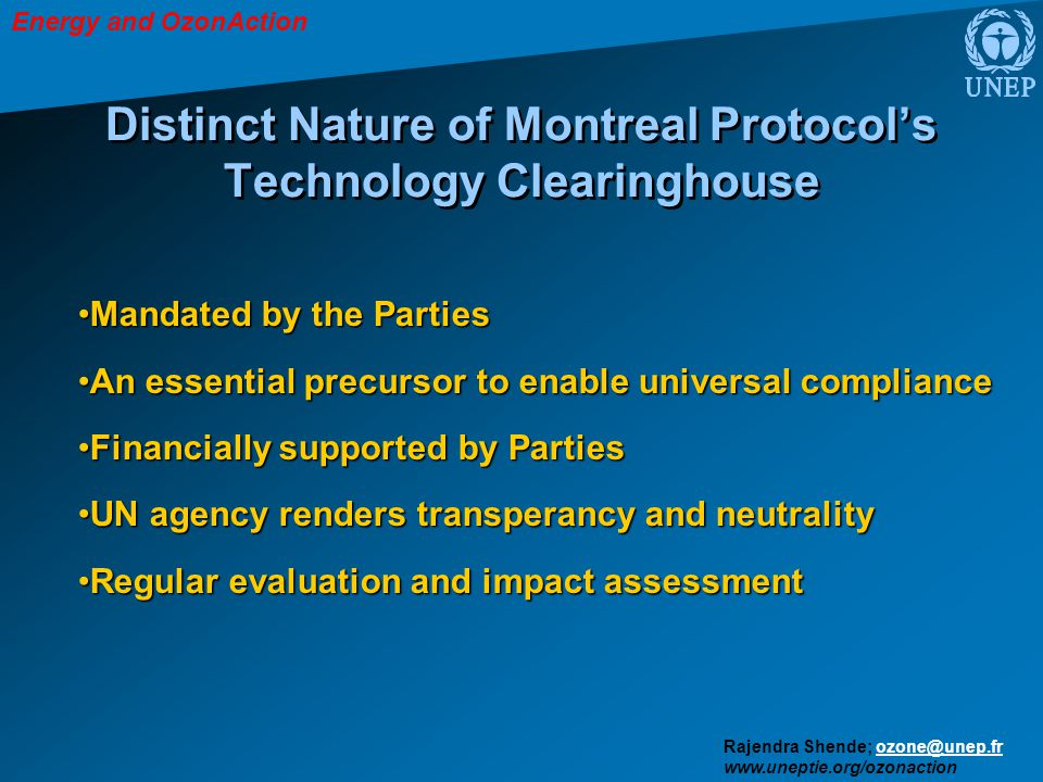 Energy and OzonAction Rajendra Shende; ozone@unep.frozone@unep.fr www.uneptie.org/ozonaction Distinct Nature of Montreal Protocol's Technology Clearinghouse Mandated by the PartiesMandated by the Parties An essential precursor to enable universal complianceAn essential precursor to enable universal compliance Financially supported by PartiesFinancially supported by Parties UN agency renders transperancy and neutralityUN agency renders transperancy and neutrality Regular evaluation and impact assessmentRegular evaluation and impact assessment