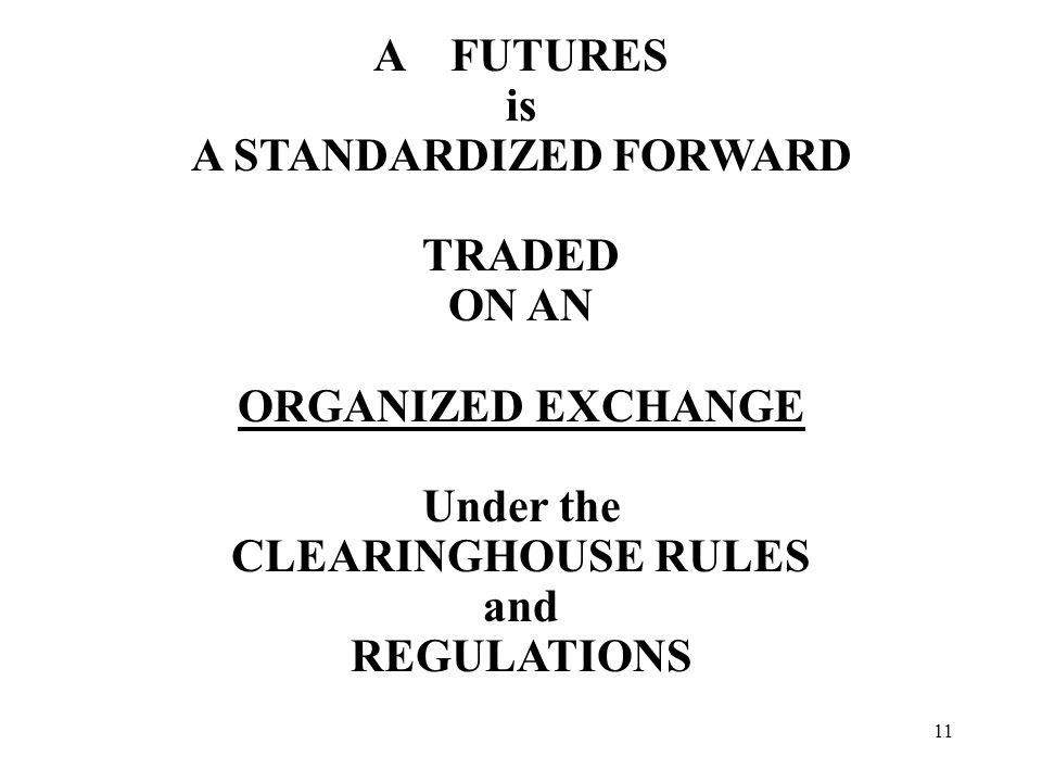 11 A FUTURES is A STANDARDIZED FORWARD TRADED ON AN ORGANIZED EXCHANGE Under the CLEARINGHOUSE RULES and REGULATIONS