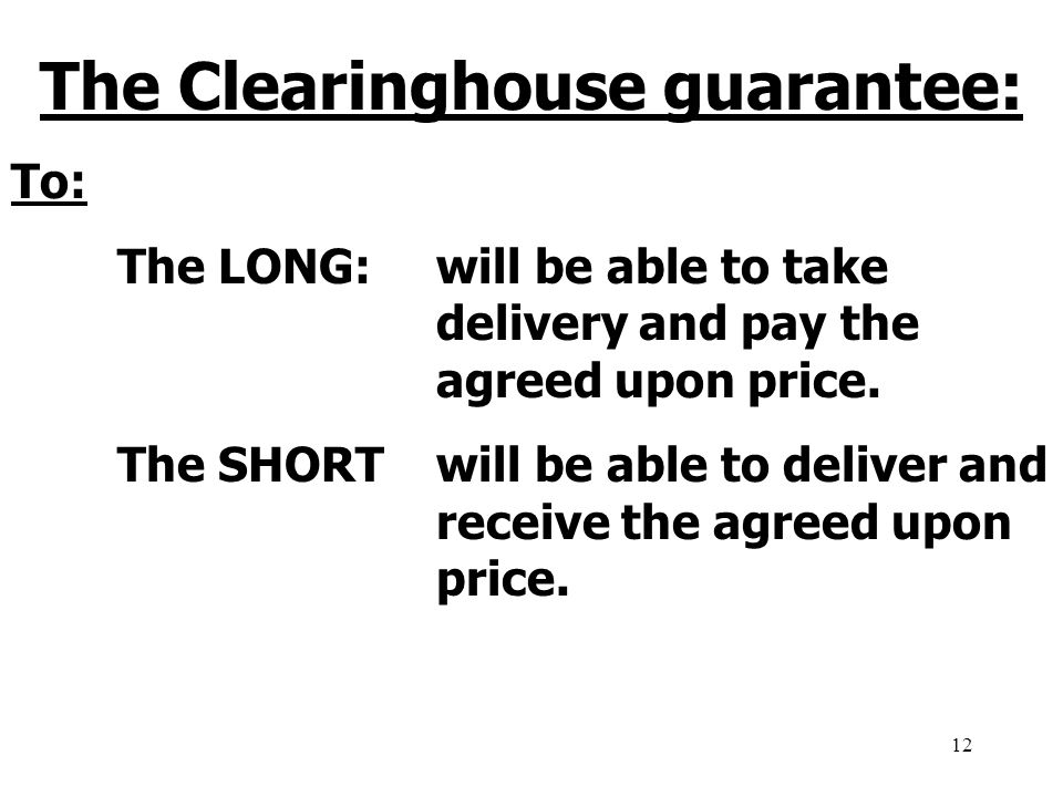 12 The Clearinghouse guarantee: To: The LONG:will be able to take delivery and pay the agreed upon price.