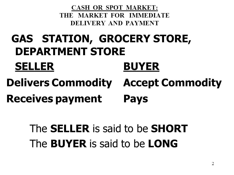 2 CASH OR SPOT MARKET: THE MARKET FOR IMMEDIATE DELIVERY AND PAYMENT GAS STATION, GROCERY STORE, DEPARTMENT STORE SELLER BUYER Delivers CommodityAccept Commodity Receives paymentPays The SELLER is said to be SHORT The BUYER is said to be LONG
