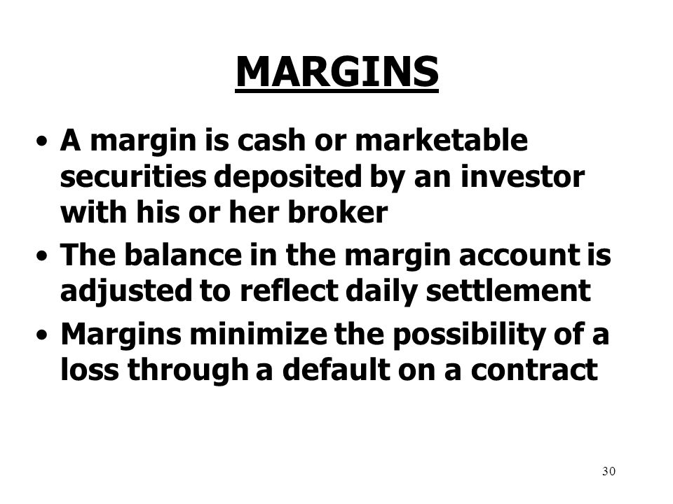 30 MARGINS A margin is cash or marketable securities deposited by an investor with his or her broker The balance in the margin account is adjusted to reflect daily settlement Margins minimize the possibility of a loss through a default on a contract