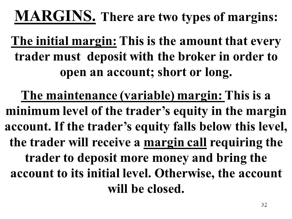 32 MARGINS. There are two types of margins: The initial margin: This is the amount that every trader must deposit with the broker in order to open an