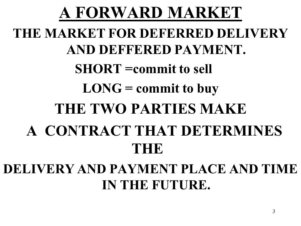 3 A FORWARD MARKET THE MARKET FOR DEFERRED DELIVERY AND DEFFERED PAYMENT.