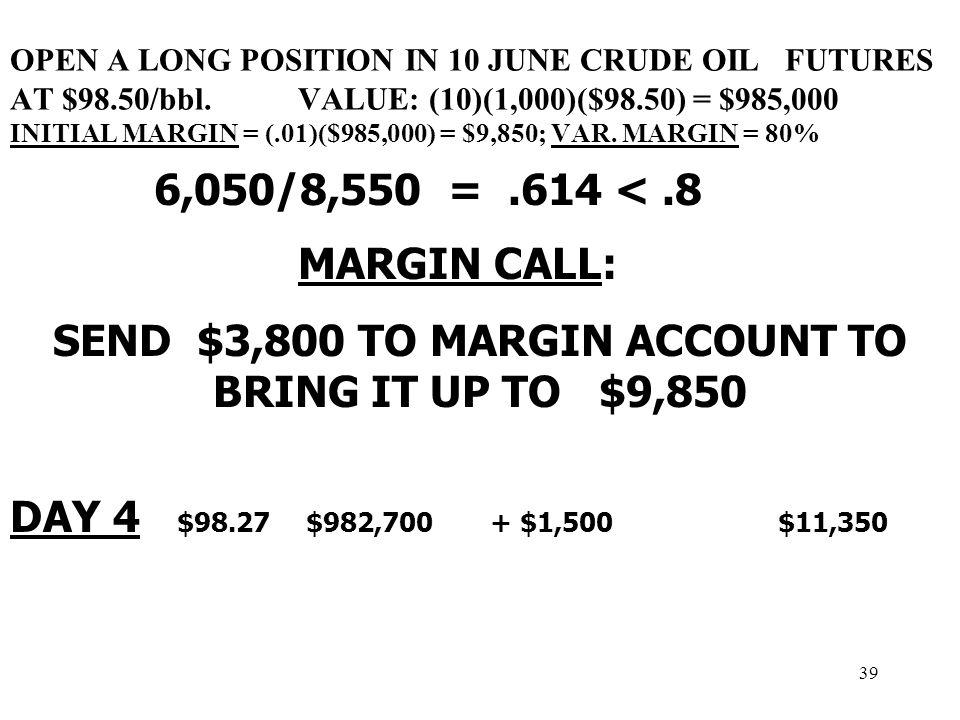 39 OPEN A LONG POSITION IN 10 JUNE CRUDE OIL FUTURES AT $98.50/bbl.VALUE: (10)(1,000)($98.50) = $985,000 INITIAL MARGIN = (.01)($985,000) = $9,850; VAR.