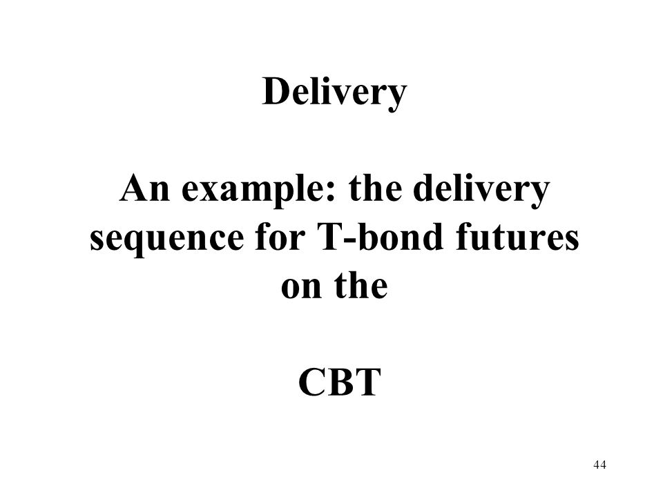 44 Delivery An example: the delivery sequence for T-bond futures on the CBT