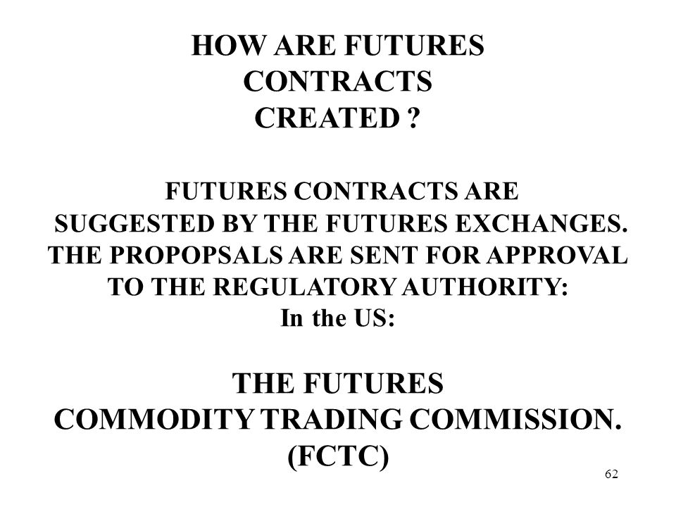 62 HOW ARE FUTURES CONTRACTS CREATED . FUTURES CONTRACTS ARE SUGGESTED BY THE FUTURES EXCHANGES.