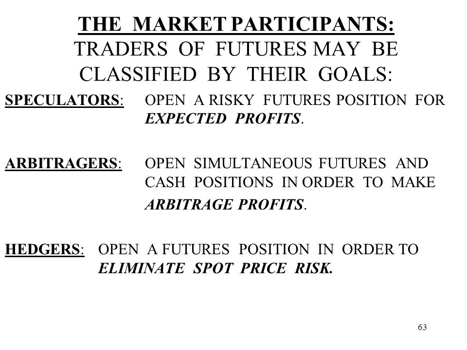 63 THE MARKET PARTICIPANTS: TRADERS OF FUTURES MAY BE CLASSIFIED BY THEIR GOALS: SPECULATORS:OPEN A RISKY FUTURES POSITION FOR EXPECTED PROFITS.
