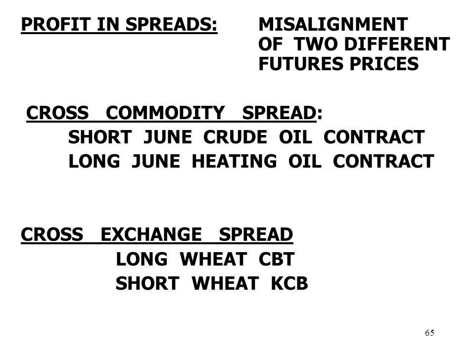 65 PROFIT IN SPREADS: MISALIGNMENT OF TWO DIFFERENT FUTURES PRICES CROSS COMMODITY SPREAD: SHORT JUNE CRUDE OIL CONTRACT LONG JUNE HEATING OIL CONTRACT CROSS EXCHANGE SPREAD LONG WHEAT CBT SHORT WHEAT KCB