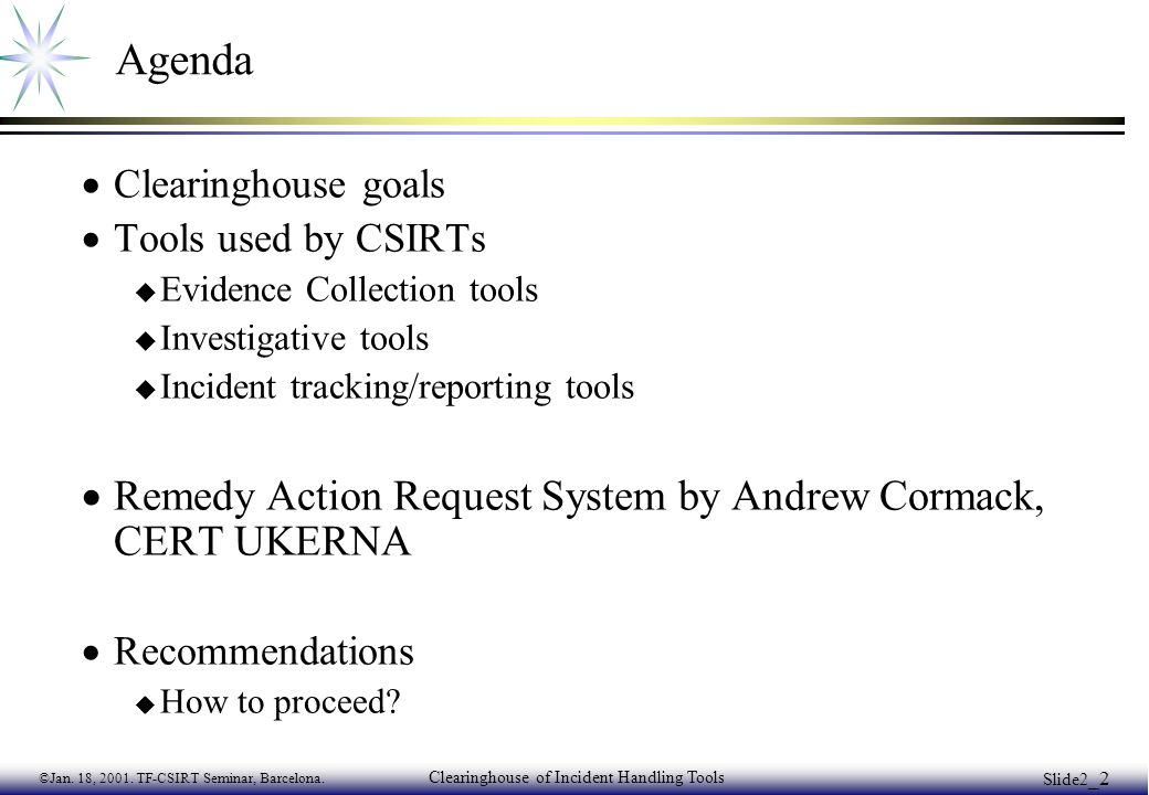 ©Jan. 18, 2001. TF-CSIRT Seminar, Barcelona. Clearinghouse of Incident Handling Tools Slide2 _2 Agenda  Clearinghouse goals  Tools used by CSIRTs u