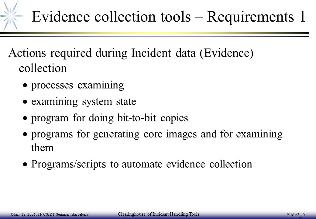 ©Jan. 18, 2001. TF-CSIRT Seminar, Barcelona. Clearinghouse of Incident Handling Tools Slide2 _5 Evidence collection tools – Requirements 1 Actions req