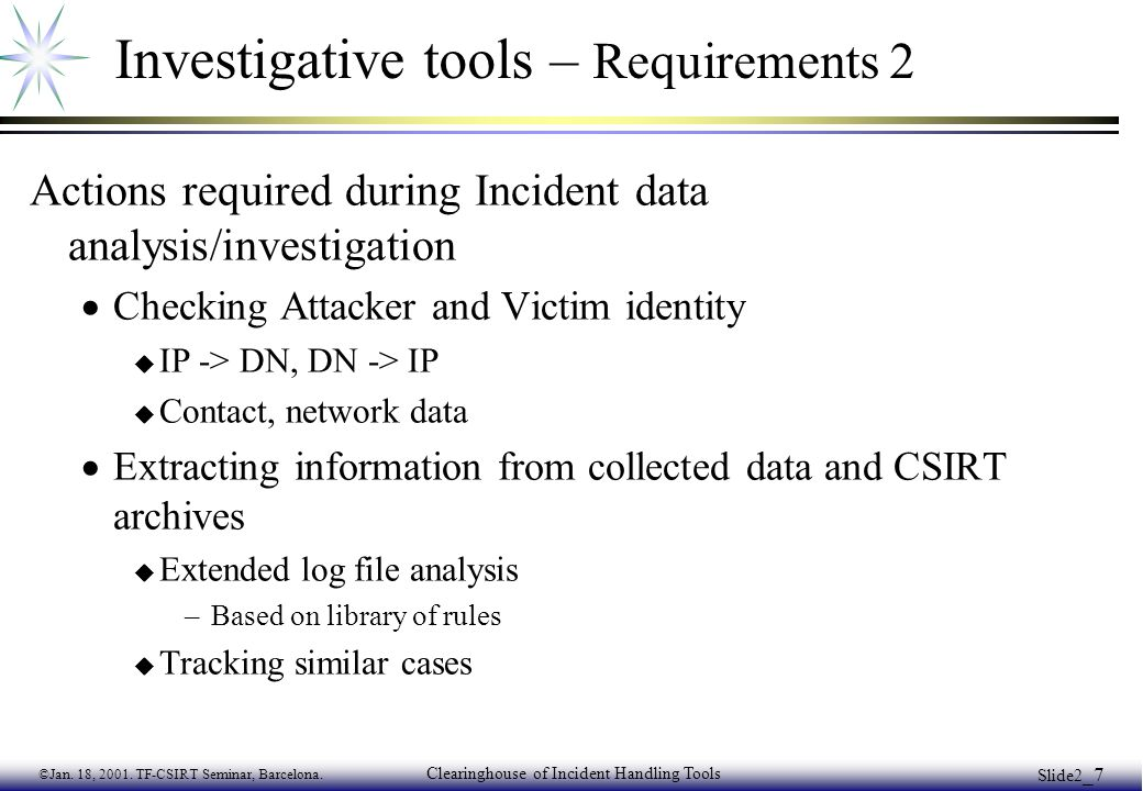 ©Jan. 18, 2001. TF-CSIRT Seminar, Barcelona. Clearinghouse of Incident Handling Tools Slide2 _7 Investigative tools – Requirements 2 Actions required