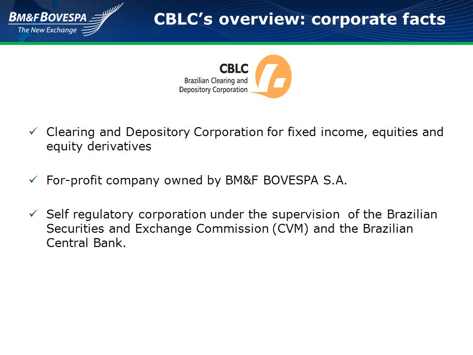 CBLC's overview: corporate facts Clearing and Depository Corporation for fixed income, equities and equity derivatives For-profit company owned by BM&F BOVESPA S.A.