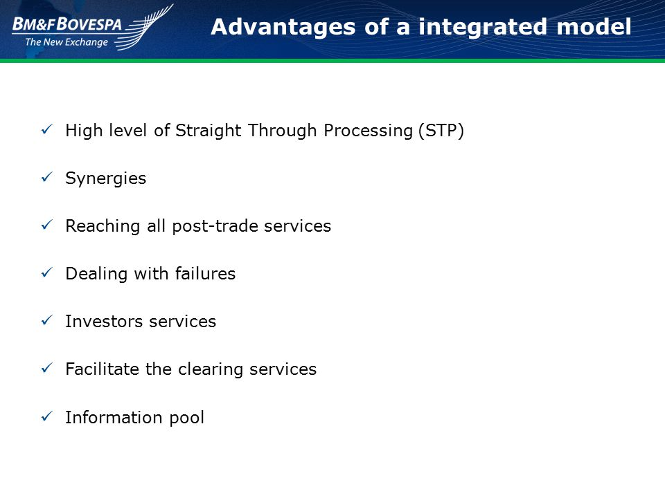 Advantages of a integrated model High level of Straight Through Processing (STP) Synergies Reaching all post-trade services Dealing with failures Investors services Facilitate the clearing services Information pool