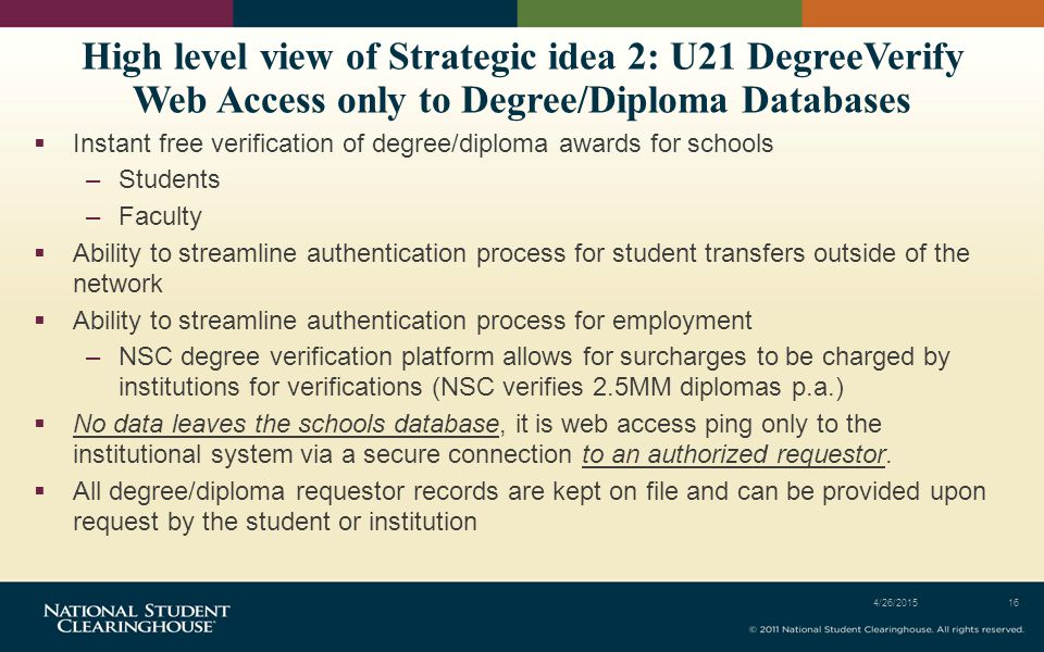 High level view of Strategic idea 2: U21 DegreeVerify Web Access only to Degree/Diploma Databases  Instant free verification of degree/diploma awards for schools –Students –Faculty  Ability to streamline authentication process for student transfers outside of the network  Ability to streamline authentication process for employment –NSC degree verification platform allows for surcharges to be charged by institutions for verifications (NSC verifies 2.5MM diplomas p.a.)  No data leaves the schools database, it is web access ping only to the institutional system via a secure connection to an authorized requestor.