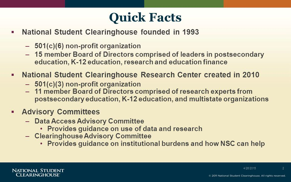 Quick Facts  National Student Clearinghouse founded in 1993 –501(c)(6) non-profit organization –15 member Board of Directors comprised of leaders in postsecondary education, K-12 education, research and education finance  National Student Clearinghouse Research Center created in 2010 –501(c)(3) non-profit organization –11 member Board of Directors comprised of research experts from postsecondary education, K-12 education, and multistate organizations  Advisory Committees –Data Access Advisory Committee Provides guidance on use of data and research –Clearinghouse Advisory Committee Provides guidance on institutional burdens and how NSC can help 4/26/20152