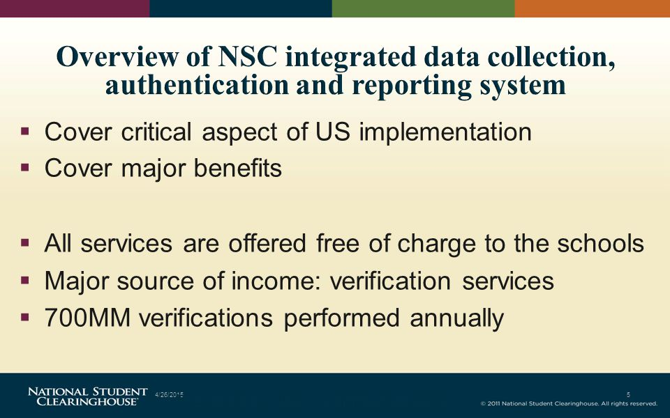  Cover critical aspect of US implementation  Cover major benefits  All services are offered free of charge to the schools  Major source of income: verification services  700MM verifications performed annually 4/26/20155 Prepared by NSC Confidential 2012
