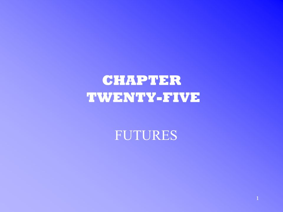 1 CHAPTER TWENTY-FIVE FUTURES