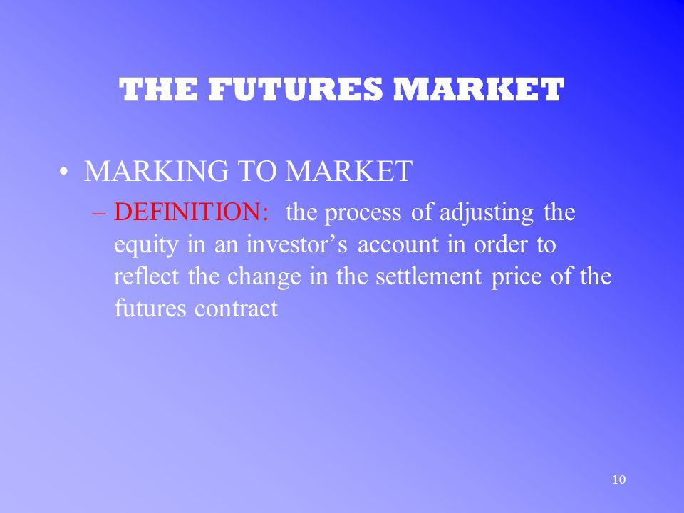 10 THE FUTURES MARKET MARKING TO MARKET –DEFINITION: the process of adjusting the equity in an investor's account in order to reflect the change in the settlement price of the futures contract