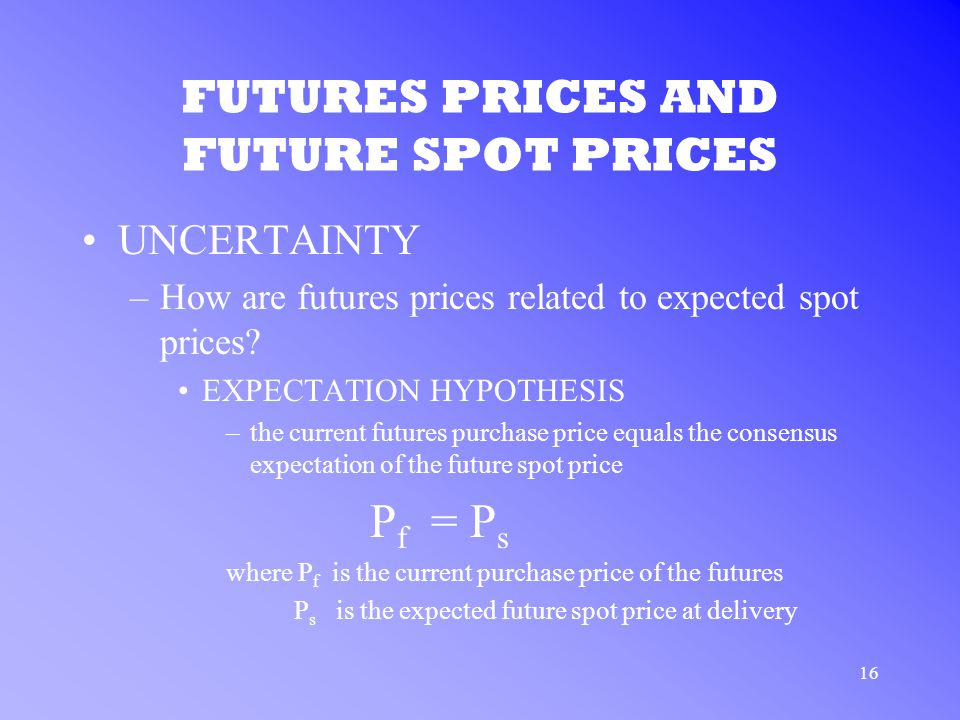 16 FUTURES PRICES AND FUTURE SPOT PRICES UNCERTAINTY –How are futures prices related to expected spot prices.