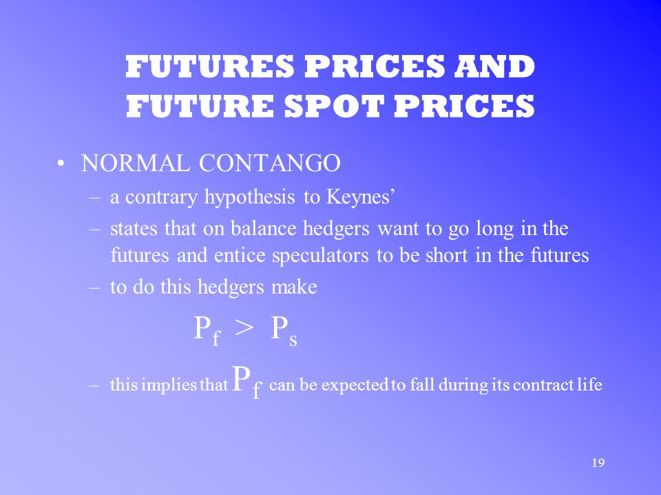 19 FUTURES PRICES AND FUTURE SPOT PRICES NORMAL CONTANGO –a contrary hypothesis to Keynes' –states that on balance hedgers want to go long in the futures and entice speculators to be short in the futures –to do this hedgers make P f > P s –this implies that P f can be expected to fall during its contract life