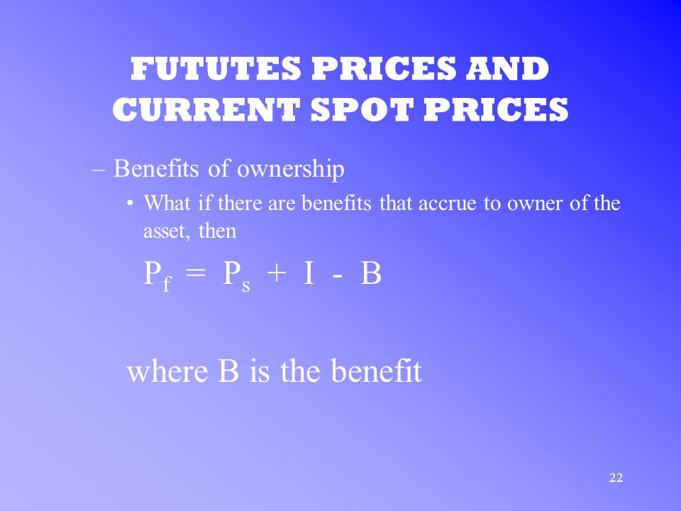 22 FUTUTES PRICES AND CURRENT SPOT PRICES –Benefits of ownership What if there are benefits that accrue to owner of the asset, then P f = P s + I - B where B is the benefit