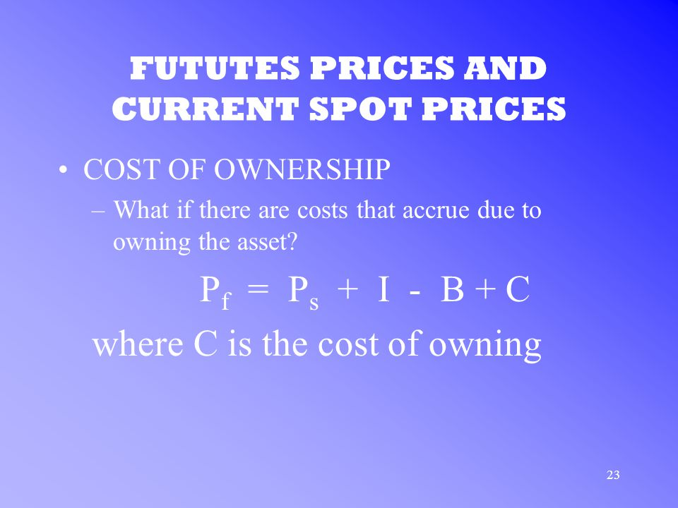 23 FUTUTES PRICES AND CURRENT SPOT PRICES COST OF OWNERSHIP –What if there are costs that accrue due to owning the asset.