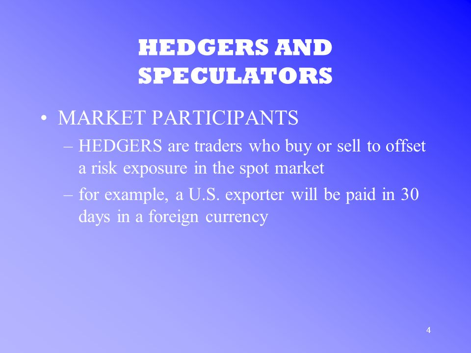 4 HEDGERS AND SPECULATORS MARKET PARTICIPANTS –HEDGERS are traders who buy or sell to offset a risk exposure in the spot market –for example, a U.S.