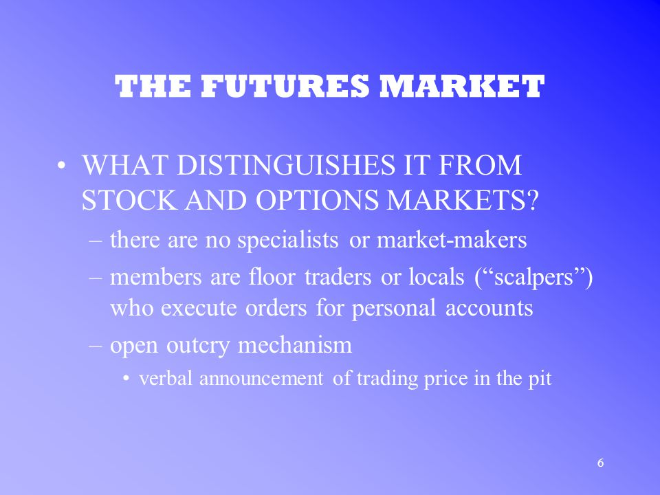 6 THE FUTURES MARKET WHAT DISTINGUISHES IT FROM STOCK AND OPTIONS MARKETS.