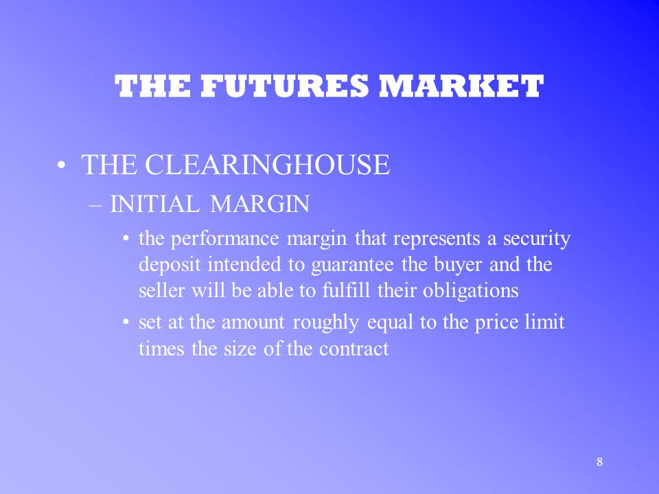 8 THE FUTURES MARKET THE CLEARINGHOUSE –INITIAL MARGIN the performance margin that represents a security deposit intended to guarantee the buyer and the seller will be able to fulfill their obligations set at the amount roughly equal to the price limit times the size of the contract