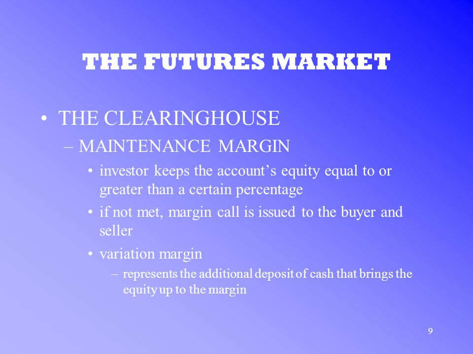 9 THE FUTURES MARKET THE CLEARINGHOUSE –MAINTENANCE MARGIN investor keeps the account's equity equal to or greater than a certain percentage if not met, margin call is issued to the buyer and seller variation margin –represents the additional deposit of cash that brings the equity up to the margin