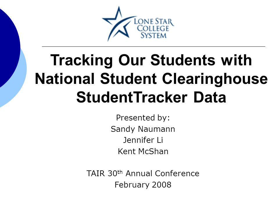 Tracking Our Students with National Student Clearinghouse StudentTracker Data Presented by: Sandy Naumann Jennifer Li Kent McShan TAIR 30 th Annual Conference February 2008