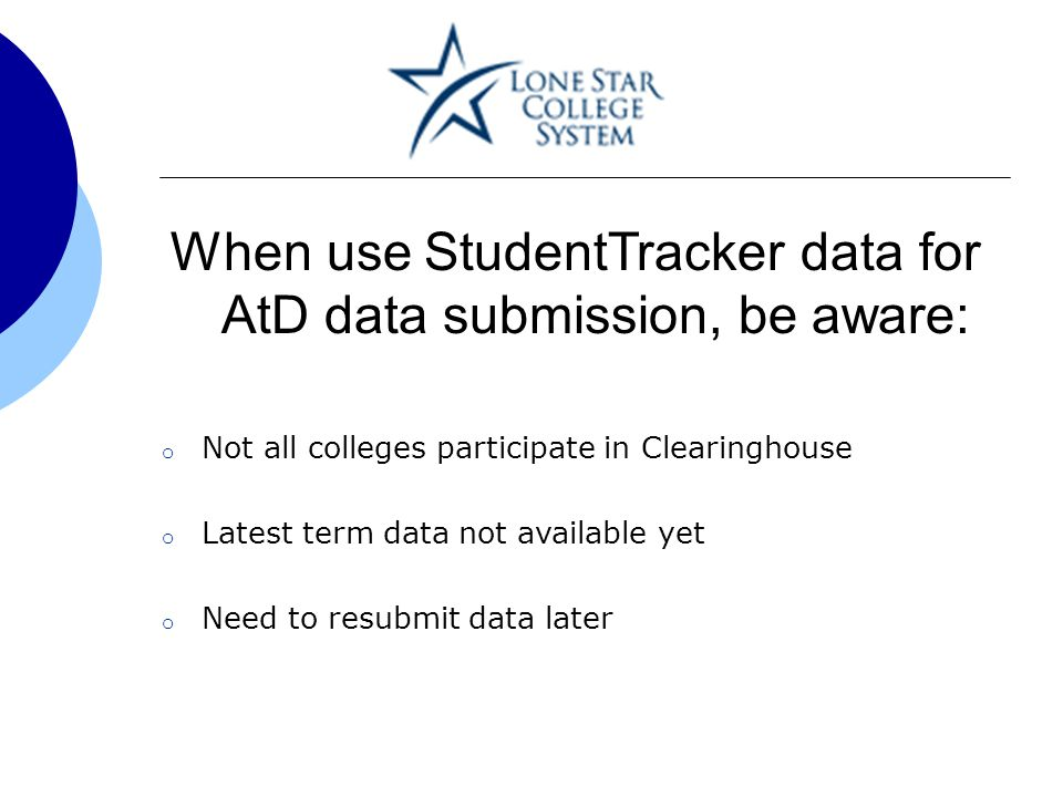 When use StudentTracker data for AtD data submission, be aware: o Not all colleges participate in Clearinghouse o Latest term data not available yet o Need to resubmit data later