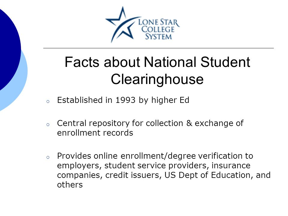 Facts about National Student Clearinghouse o Established in 1993 by higher Ed o Central repository for collection & exchange of enrollment records o Provides online enrollment/degree verification to employers, student service providers, insurance companies, credit issuers, US Dept of Education, and others