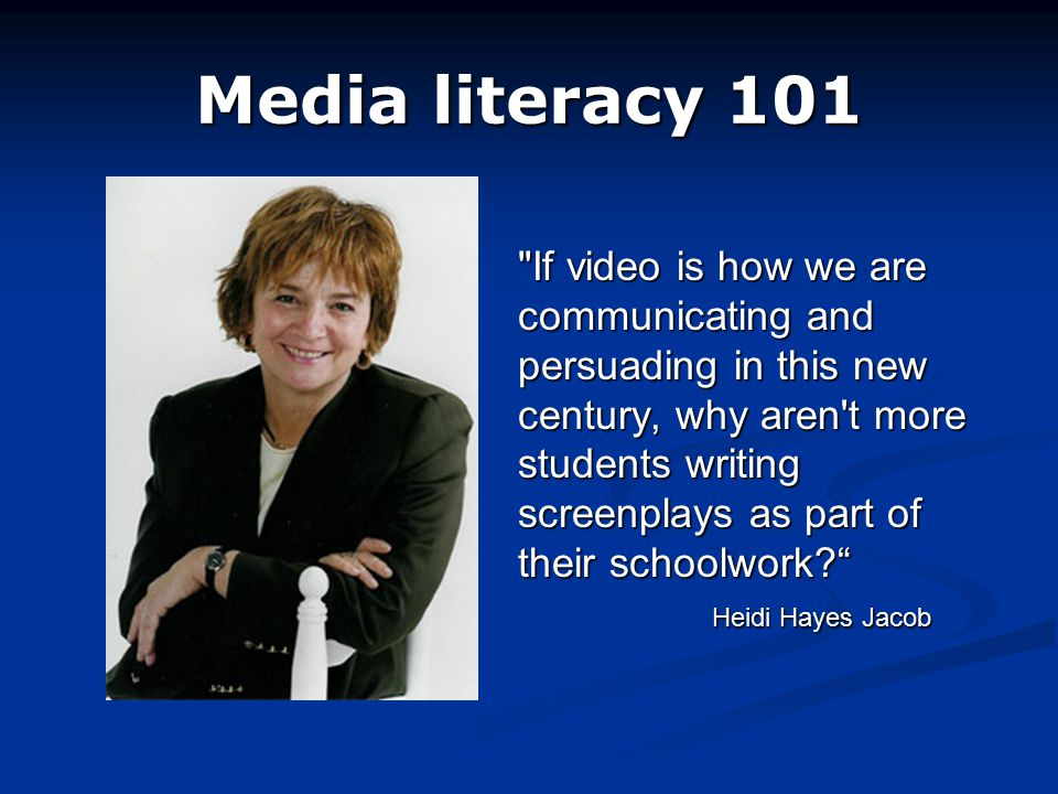 Media literacy 101 If video is how we are communicating and persuading in this new century, why aren t more students writing screenplays as part of their schoolwork? Heidi Hayes Jacob If video is how we are communicating and persuading in this new century, why aren t more students writing screenplays as part of their schoolwork? Heidi Hayes Jacob
