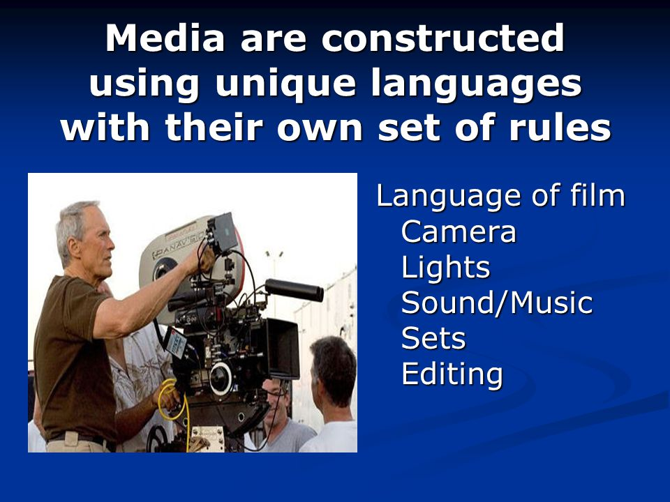 Media are constructed using unique languages with their own set of rules Language of film Camera Lights Sound/Music Sets Editing