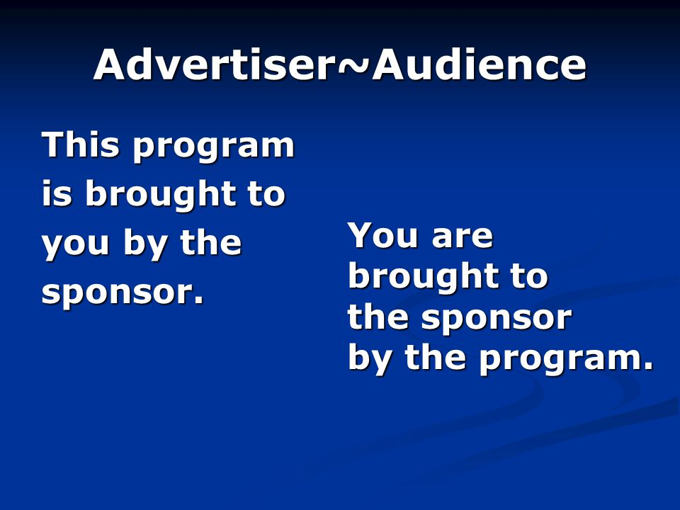 Advertiser~Audience This program is brought to you by the sponsor.