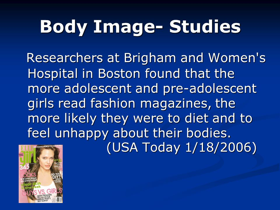 Body Image- Studies Researchers at Brigham and Women s Hospital in Boston found that the more adolescent and pre-adolescent girls read fashion magazines, the more likely they were to diet and to feel unhappy about their bodies.