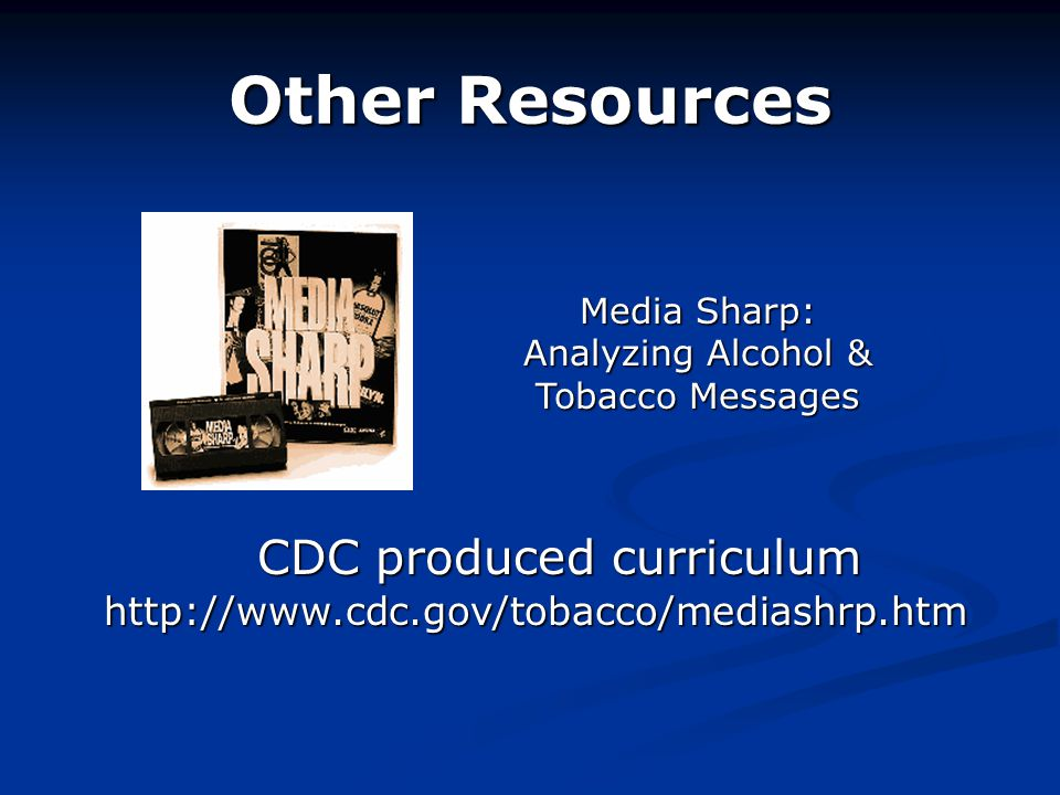Other Resources CDC produced curriculum http://www.cdc.gov/tobacco/mediashrp.htm CDC produced curriculum http://www.cdc.gov/tobacco/mediashrp.htm Media Sharp: Analyzing Alcohol & Tobacco Messages
